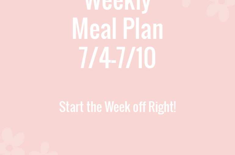 Weekly Meal Plan 7/4-7/10-Start the Week off Right!