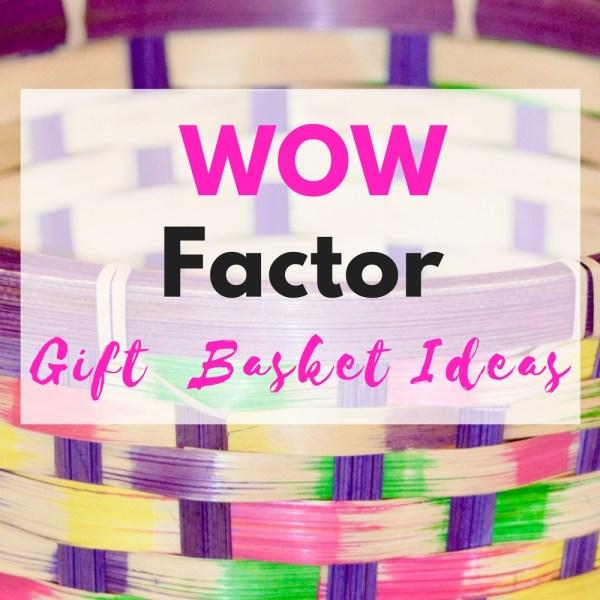 WOW Factor Gift Basket Ideas!!!