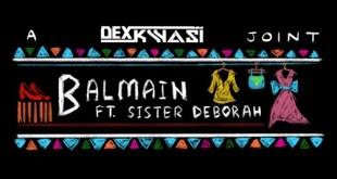 Dexkwasi Ft Sister Deborah – Balmain