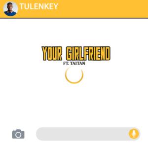 Tulenkey Ft Taitan – Your Girlfriend (Prod By Fimfim)