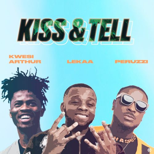 Lekaa – Kiss & Tell Ft. Peruzzi x Kwesi Arthur
