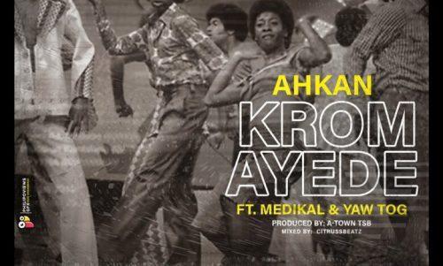 Ahkan Ft Medikal & Yaw Tog – Krom Ay3d3 (Prod By Atown TSB)