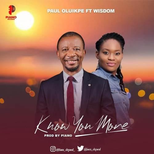 Paul Oluikpe – Know You More Ft. Wisdom