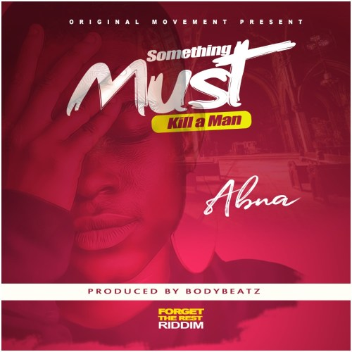 Abna - Something Must Kill A Man (Forget The Rest Riddim) (Prod By BodyBeatz)
