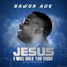 Bawor Ade – Jesus I Will Hold You Tight