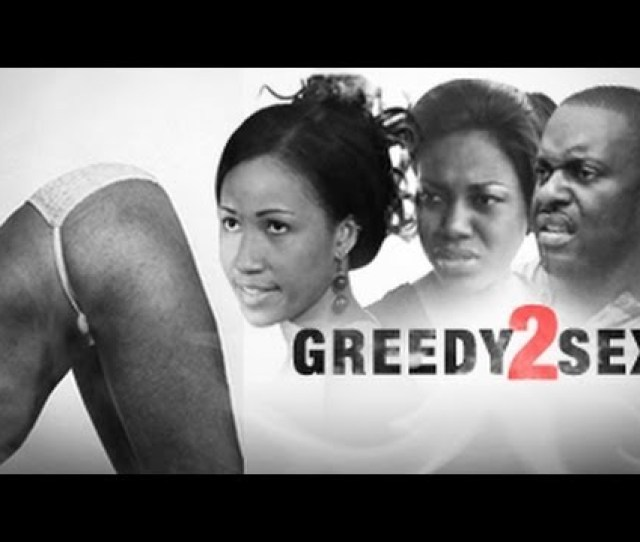 Greedy Sex   Nigerian Movie