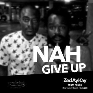 Nah Give Up by Zed Ay Kay feat. Ras Kuuku