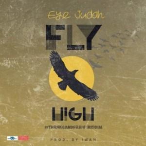 Fly High (Thanks and Praise Riddim) by Eye Judah