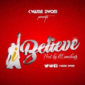 I Believe by Kwame Dwom