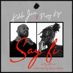 Say Fi by Kobla Jnr feat. Pappy Kojo