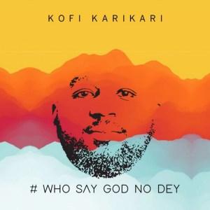 Who Say God No Dey by Kofi Karikari
