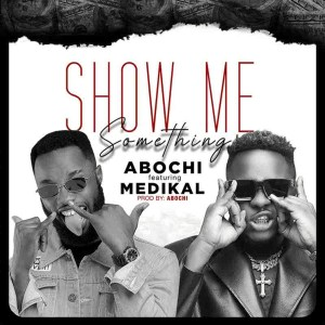Show Me Something by Abochi feat. Medikal