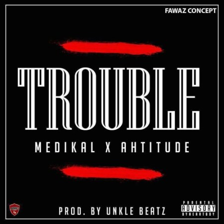 Medikal x Ahtitude - Trouble (Prod. by Unkle Beatz)