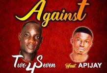 Two4Seven - Against (Feat Apijay) (Prod By TubhaniMuzik)