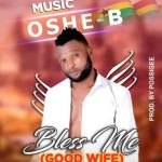 """Oshe-B Releases His Much Talked About Banger """"Bless Me""""(Good Wife)"""