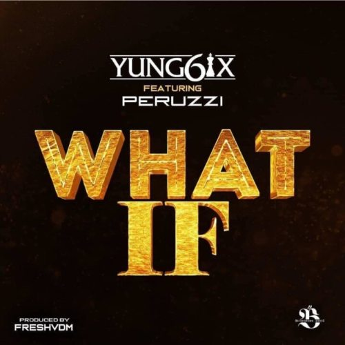 Yung6ix – What If ft. Peruzzi