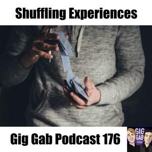 Shuffling Experiences –Gig Gab Podcast 176