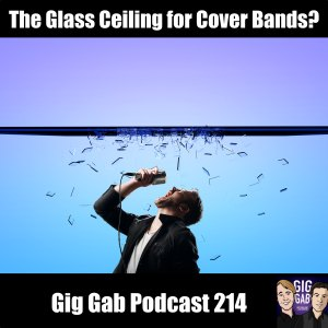 The Glass Ceiling for Cover Bands? – Gig Gab Podcast 214