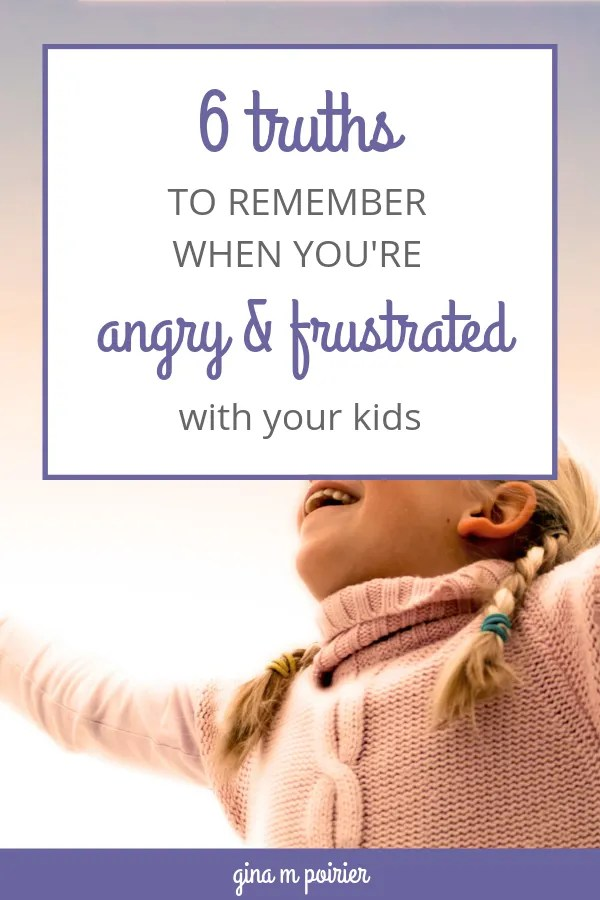 Mom Anger: 6 truths to remember when you're angry and frustrated with your kids