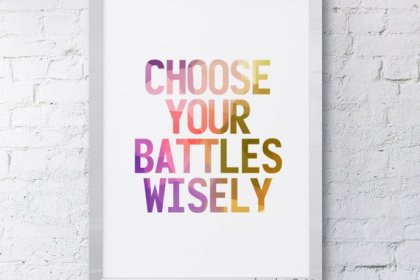 choose your batttels wisely