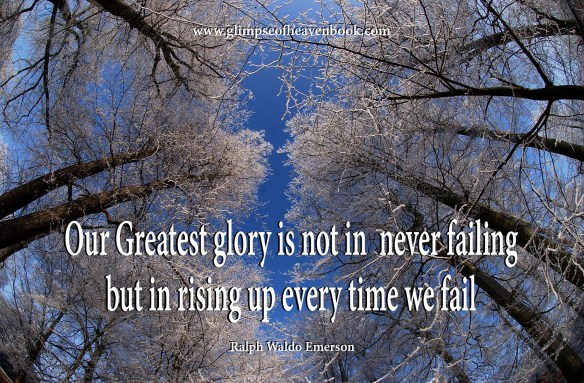 Our Greatest glory is not in never failing but in rising up ever time we fail.  - Ralph Waldo Emerson