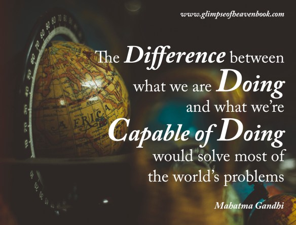 The Difference between what we are Doing and what we're Capable of Doing would solve most of the world's problems