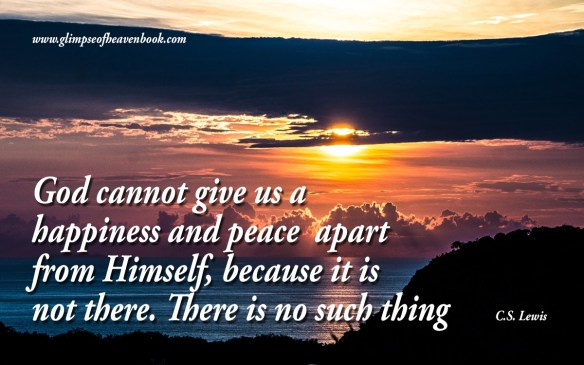 God cannot give us a  happiness and peace  apart from Himself, because it is not there. There is no such thing    C.S. Lewis