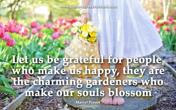 Let us be grateful for people who make us happy, they are the charming gardeners who make our souls blossom Marcel Proust