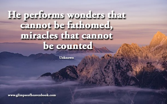 He performs wonders that cannot be fathomed, miracles that cannot be counted Unknown