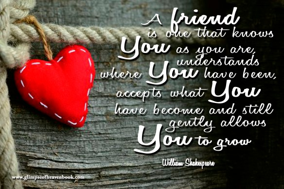 A friend is one that knows You as you are, understands where You have been, accepts what You have become and still gently allows You to grow William Shakespeare