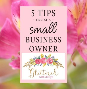 5 Tips for Small Business Owners - Glittered with Design Blog
