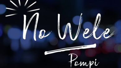 Photo of #GMPSundayChoice :: Pompi – No Wele   Lyrics