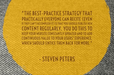 """The best-practice strategy that practically everyone can recite (even if they can't accomplish it) is that you should publish new content regularly. You do this to keep your website constantly updated and to add continuous value to your users' experience, which should entice them back for more."" - Steven Peters"