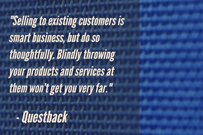 """Selling to existing customers is smart business, but do so thoughtfully. Blindly throwing your products and services at them won't get you very far."" - Questback"