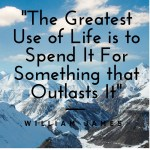 Greatest Use of Life is to use it for something that outlasts it Quote by- William James