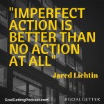 Imperfect action is better than no action at all. Jared Lichtin