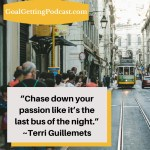 Chase down your passion like it's the last bus of the night. Terri Guillemets