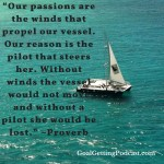 Our passions /are the winds that propel our vessel. Our reason is the pilot that steers her. With winds the vessel would not move, and with a pilot she would be lost. -- A Proverb