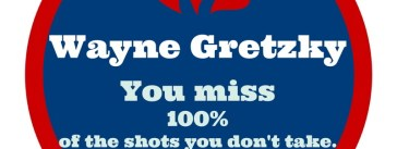 Wayne Gretzky You miss 100% of the shots you don't take