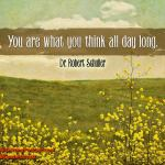 You are what you think all day long. Robert Schuler