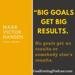 Big goals get big results. No goals get no results or somebody else's results. ~~ Mark Victor Hansen