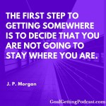 The first step to getting somewhere is to to decide that you are not going to stay where you are. ~ J. P. Morgan