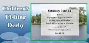 Children's Fishing Derby for ages 2 - 16 on June 12. Registration at 9am, fishing at 10am, and lunch at noon. Free event