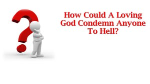 How Could A Loving God Condemn Anyone To Hell Title Pic