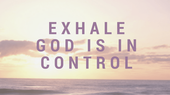 Exhale…The Lord Is In Control