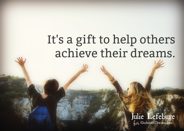 It's a gift to help others achieve their dreams.