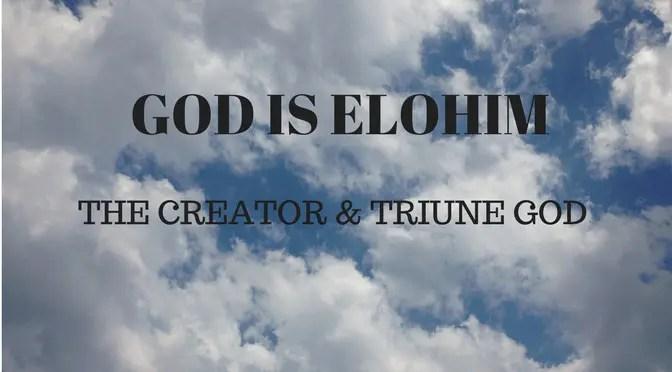 God is Elohim - The Creator and Triune God