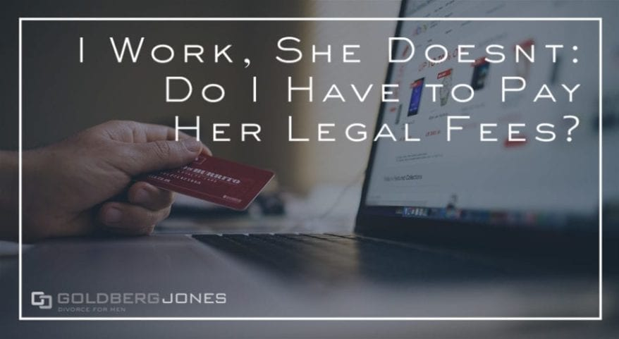 I Work She Doesnt Do I Have To Pay Her Legal Fees