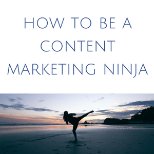 how to be a content marketing ninja