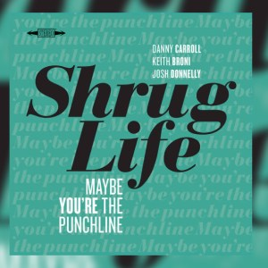 Shrug Life – Maybe You're The Punchline